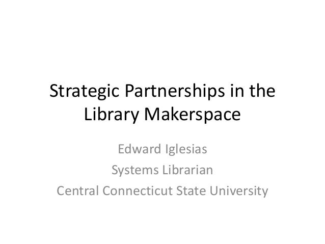Strategic Partnerships in the Library Makerspace Edward Iglesias Systems Librarian Central Connecticut State University