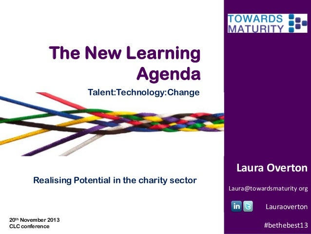 The New Learning Agenda Talent:Technology:Change  Laura Overton Realising Potential in the charity sector Laura@towardsmat...