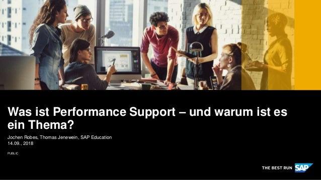PUBLIC Jochen Robes, Thomas Jenewein, SAP Education 14.09., 2018 Was ist Performance Support – und warum ist es ein Thema?