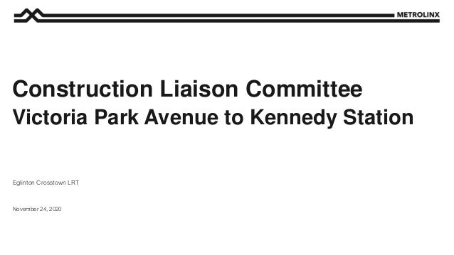 November 24, 2020 Eglinton Crosstown LRT Construction Liaison Committee Victoria Park Avenue to Kennedy Station