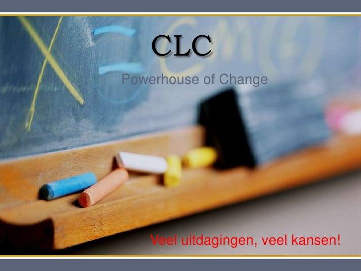 CLC<br />Powerhouse of Change<br />Veel uitdagingen, veel kansen!<br />