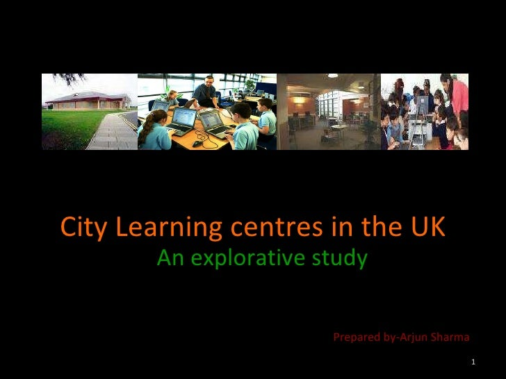 City Learning centres in the UK An explorative study Prepared by-Arjun Sharma