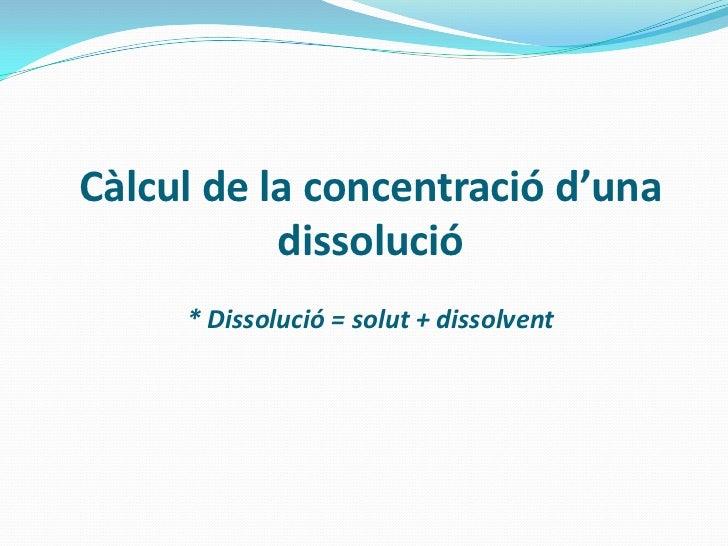 Càlcul de la concentració d'una           dissolució     * Dissolució = solut + dissolvent