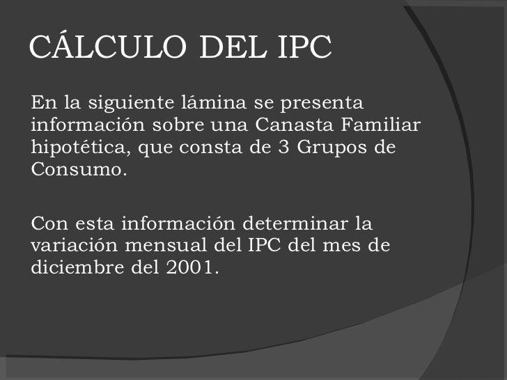 CÁLCULO DEL IPC <ul><li>En la siguiente lámina se presenta información sobre una Canasta Familiar hipotética, que consta d...