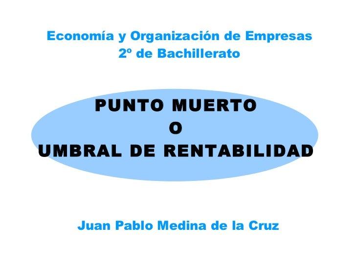 PUNTO MUERTO O UMBRAL DE RENTABILIDAD Juan Pablo Medina de la Cruz Economía y Organización de Empresas 2º de Bachillerato