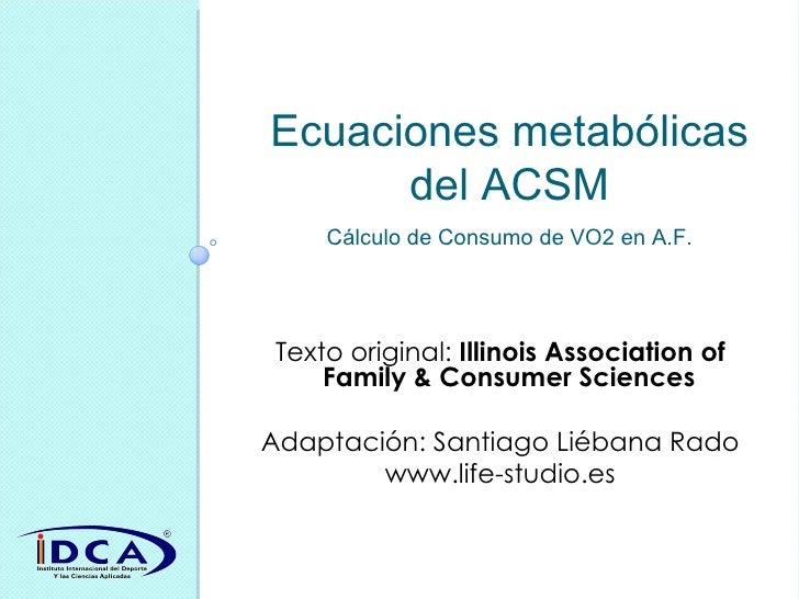 Ecuaciones metabólicas del ACSM Cálculo de Consumo de VO2 en A.F. Texto original:  Illinois Association of Family & Consum...