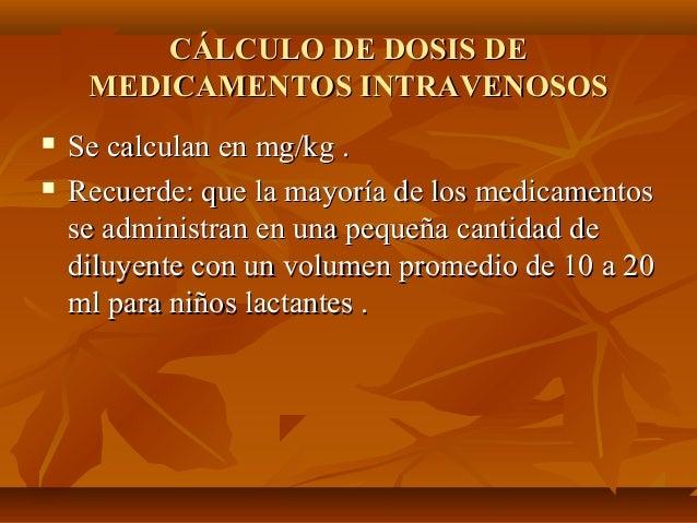 CÁLCULO DE DOSIS DECÁLCULO DE DOSIS DE MEDICAMENTOS INTRAVENOSOSMEDICAMENTOS INTRAVENOSOS  Se calculan en mg/kg .Se calcu...
