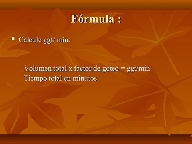 Fórmula :Fórmula :  Calcule ggt/ min:Calcule ggt/ min: Volumen total x factor de goteoVolumen total x factor de goteo = g...