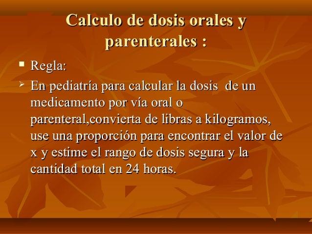 Calculo de dosis orales yCalculo de dosis orales y parenterales :parenterales :  Regla:Regla:  En pediatría para calcula...