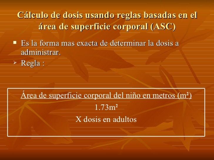 Cálculo de dosis usando reglas basadas en el          área de superficie corporal (ASC)    Es la forma mas exacta de dete...