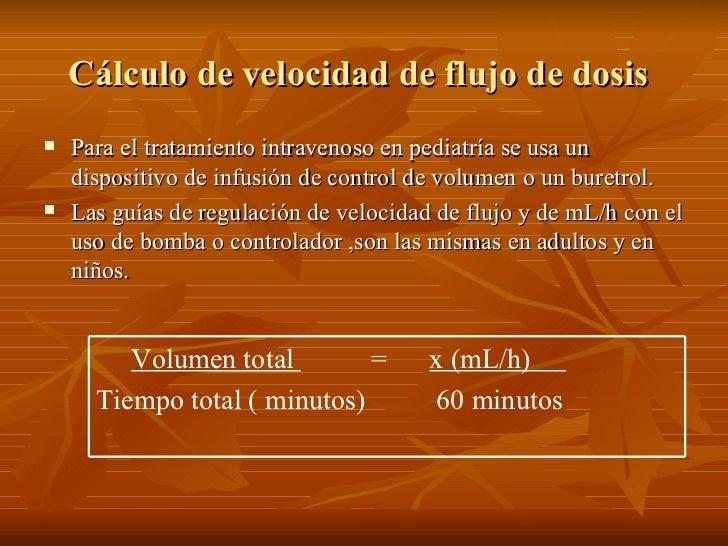 Cálculo de velocidad de flujo de dosis    Para el tratamiento intravenoso en pediatría se usa un     dispositivo de infus...