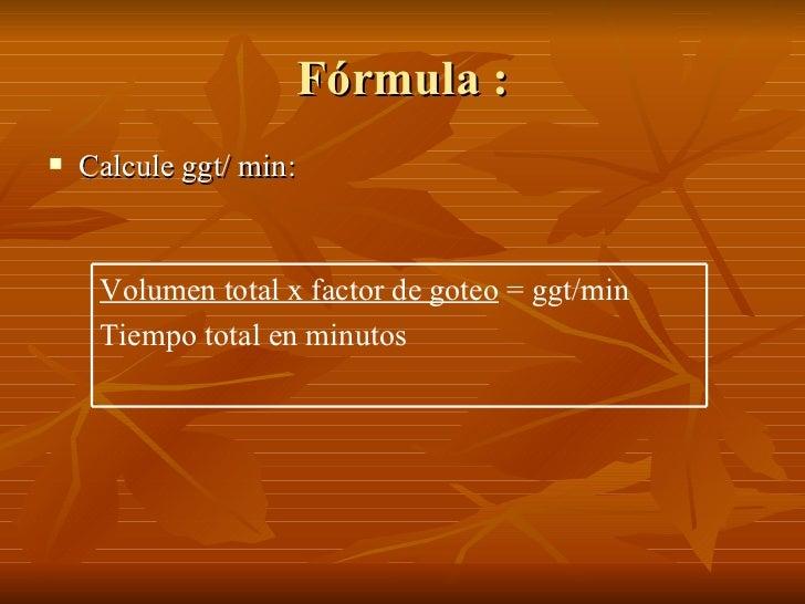 Fórmula :    Calcule ggt/ min:        Volumen total x factor de goteo = ggt/min      Tiempo total en minutos