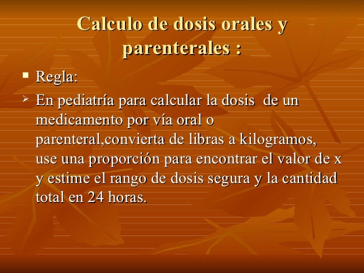 Calculo de dosis orales y                parenterales :    Regla:    En pediatría para calcular la dosis de un     medic...