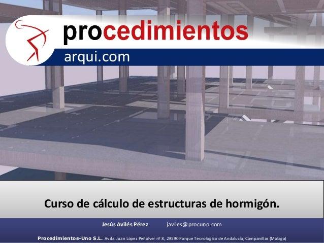 arqui.com Curso de cálculo de estructuras de hormigón. Jesús Avilés Pérez javiles@procuno.com Procedimientos-Uno S.L. Avda...