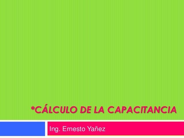 *CÁLCULO DE LA CAPACITANCIA   Ing. Ernesto Yañez