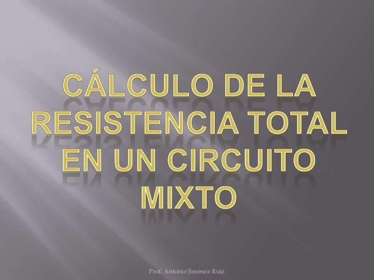 Cálculo de la resistencia total en un circuito mixto<br />Prof. Antonio Jiménez Ruiz<br />
