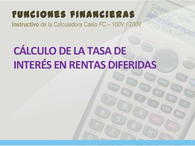 Funciones financieras Instructivo de la Calculadora Casio FC – 100V / 200V CÁLCULO DE LA TASA DE INTERÉS EN RENTAS DIFERID...