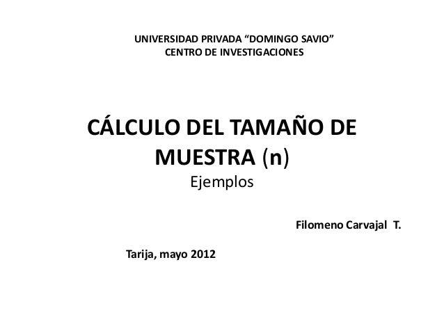 """CÁLCULO DEL TAMAÑO DE MUESTRA (n) Ejemplos UNIVERSIDAD PRIVADA """"DOMINGO SAVIO"""" CENTRO DE INVESTIGACIONES Filomeno Carvajal..."""