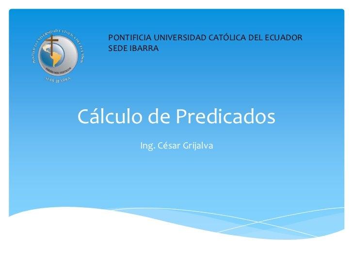 Cálculo de Predicados<br />Ing. César Grijalva<br />PONTIFICIA UNIVERSIDAD CATÓLICA DEL ECUADOR SEDE IBARRA<br />