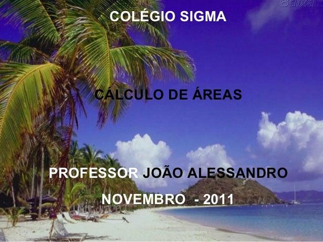 COLÉGIO SIGMA    CÁLCULO DE ÁREASPROFESSOR JOÃO ALESSANDRO     NOVEMBRO - 2011