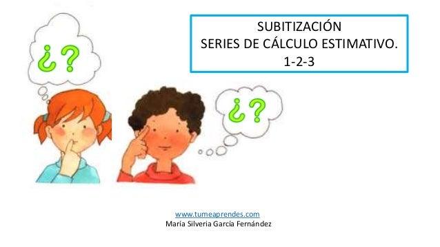 www.tumeaprendes.com María Silveria García Fernández SUBITIZACIÓN SERIES DE CÁLCULO ESTIMATIVO. 1-2-3