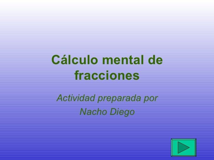 Cálculo mental de fracciones Actividad preparada por Nacho Diego
