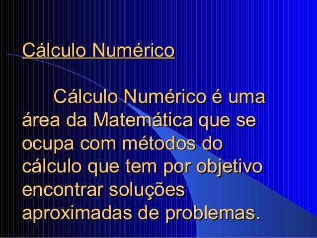 Cálculo NuméricoCálculo Numérico Cálculo Numérico é umaCálculo Numérico é uma área da Matemática que seárea da Matemática ...