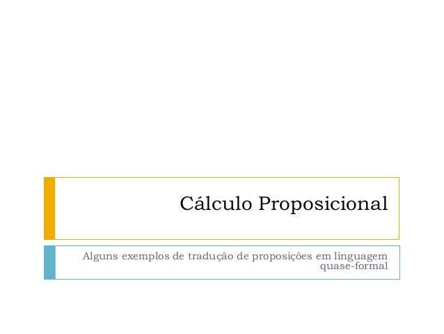 Cálculo Proposicional Alguns exemplos de tradução de proposições em linguagem quase-formal
