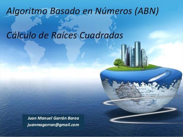 Algoritmo Basado en Números (ABN) Cálculo de Raíces Cuadradas  Juan Manuel Garrán Barea juanmagarran@gmail.com  LOGO