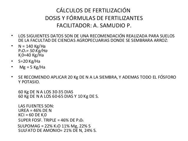 CÁLCULOS DE FERTILIZACIÓN  DOSIS Y FÓRMULAS DE FERTILIZANTES  FACILITADOR: A. SAMUDIO P.  • LOS SIGUIENTES DATOS SON DE UN...