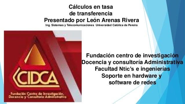 Cálculos en tasa  de transferencia  Presentado por León Arenas Rivera  Ing. Sistemas y Telecomunicaciones Universidad Cató...