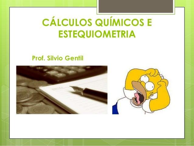 CÁLCULOS QUÍMICOS E     ESTEQUIOMETRIAProf. Silvio Gentil