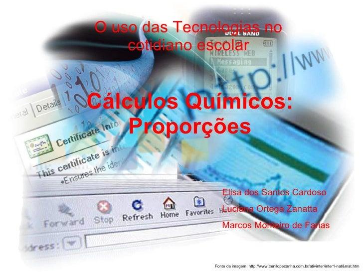 Cálculos Químicos: Proporções O uso das Tecnologias no cotidiano escolar Elisa dos Santos Cardoso Luciana Ortega Zanatta M...