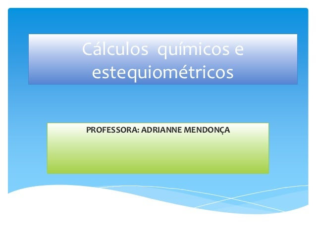 Cálculos químicos e estequiométricosPROFESSORA: ADRIANNE MENDONÇA