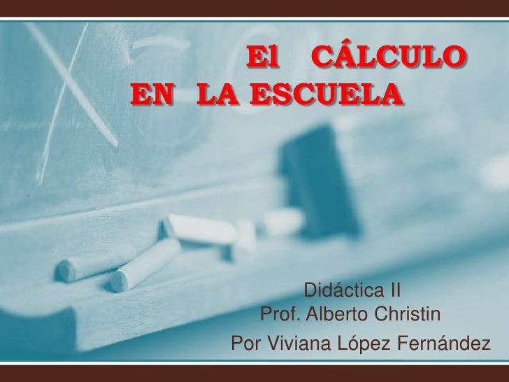 El CÁLCULOEN LA ESCUELA            Didáctica II       Prof. Alberto Christin    Por Viviana López Fernández