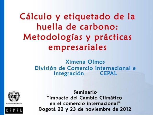 Cálculo y etiquetado de la    huella de carbono: Metodologías y prácticas      empresariales              Ximena Olmos   D...