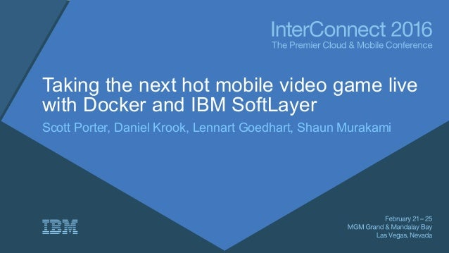 Taking the next hot mobile video game live with Docker and IBM SoftLayer Scott Porter, Daniel Krook, Lennart Goedhart, Sha...