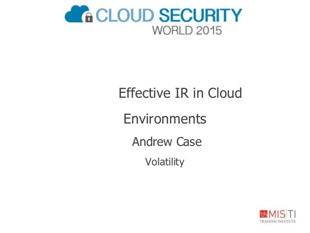 Effective IR in Cloud Environments Andrew Case Volatility