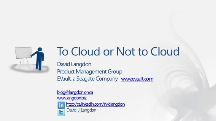 To Cloud or Not to CloudDavid LangdonProduct Management GroupEVault, a Seagate Company www.evault.comblog@langdon.on.cawww...