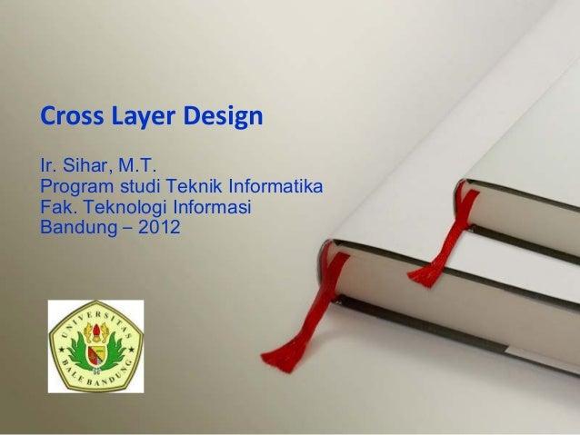 Ir. Sihar, M.T.Program studi Teknik InformatikaFak. Teknologi InformasiBandung – 2012Cross Layer Design
