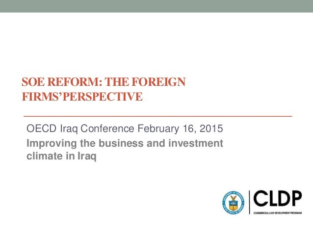 SOE REFORM: THE FOREIGN FIRMS'PERSPECTIVE OECD Iraq Conference February 16, 2015 Improving the business and investment cli...