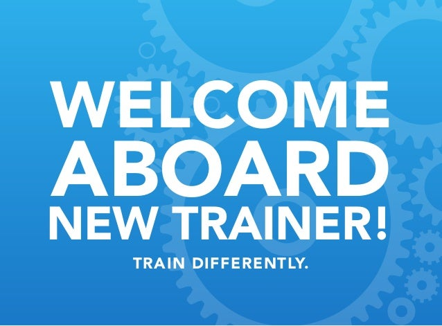 WELCOME Aboard New Trainer! train differently.