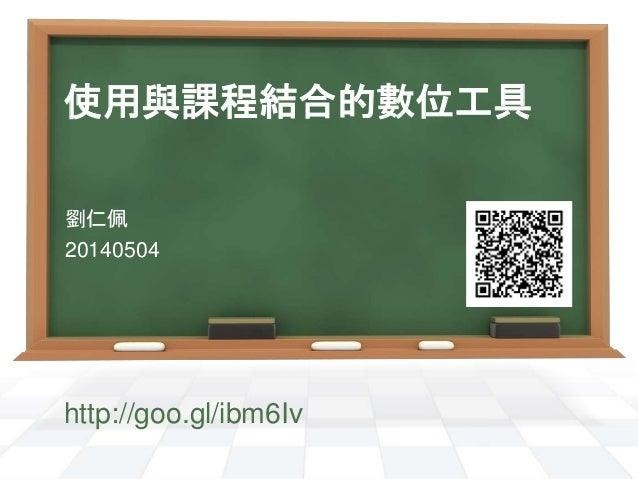 使用與課程結合的數位工具 劉仁佩 20140504 http://goo.gl/ibm6Iv