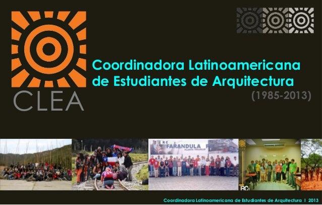 CLEA Coordinadora Latinoamericana de Estudiantes de Arquitectura (1985-2013) Coordinadora Latinoamericana de Estudiantes d...
