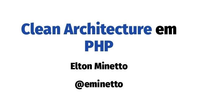 Clean Architecture em PHP Elton Minetto @eminetto