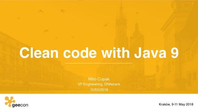 Clean code with Java 9 Miro Cupak  VP Engineering, DNAstack  10/05/2018 Kraków, 9-11 May 2018