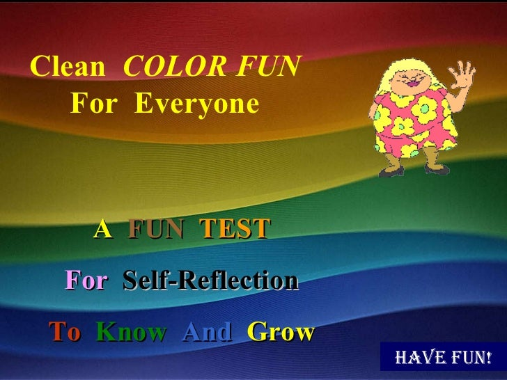 Have fun! Clean  COLOR FUN For  Everyone A   FUN   TEST For   Self-Reflection To   Know   And   Grow