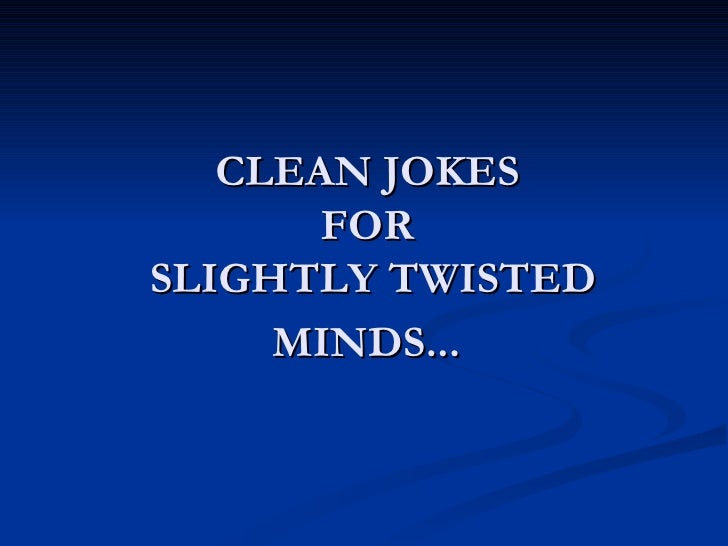 CLEAN JOKES  FOR  SLIGHTLY TWISTED MINDS...