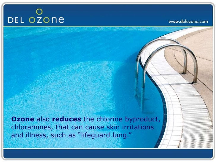 """Ozone also reduces the chlorine byproduct, chloramines, that can cause skin irritations and illness, such as """"lifeguard lu..."""