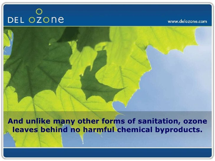 And unlike many other forms of sanitation, ozone leaves behind no harmful chemical byproducts.<br />